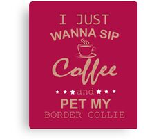 I JUST WANNA SIP COFFEE AND PET MY BORDER COLLIE  Canvas Print
