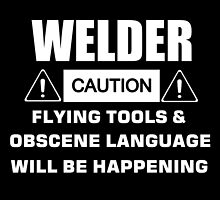 welder caution flying tools & obscene language will be happening by comelyarts
