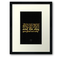 """The two most important days in your life are the day you are born and the day you find out why"" - Mark Twain Framed Print"