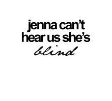 Jenna can't hear us she's blind by xoashleyy