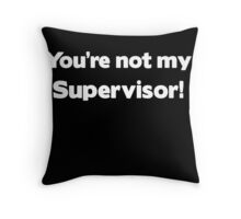 You're not my Supervisor Throw Pillow