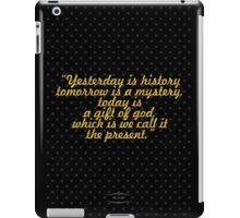 """Yesterday is history tomorrow is a mystery,  iPad Case/Skin"
