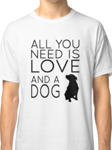 All You Need Is Love And A Dog Classic T-Shirt
