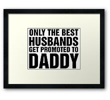 Only The Best Husbands Get Promoted To Daddy Framed Print