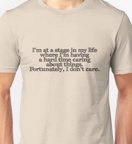I'm at a stage in my life where I'm having a hard time caring about things. Fortunately, I don't care. Unisex T-Shirt