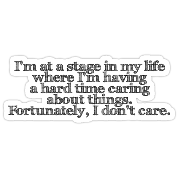 I'm at a stage in my life where I'm having a hard time caring about things. Fortunately, I don't care. by digerati