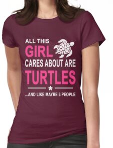 ALL THIS GIRL CARES ABOUT ARE TURTLES AND LIKE MAYBE 3 PEOPLE Womens Fitted T-Shirt