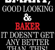 Smart, Good Looking & BAKER It Doesn't Get Any Better Than This! by inkedcreatively