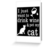 I JUST WANT TO DRINK WINE & PET MY CAT Greeting Card