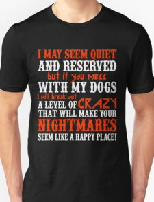 I MAY SEEM QUIETAND RESERVED BUT IF YOU MESS WITH MY DOGS I WILL BREAK OUT A LEVEL OF CRAZY THAT WILL MAKE YOUR NIGHTMARES SEEM LIKE A HAPPY PLACE T-Shirt