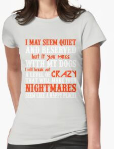 I MAY SEEM QUIETAND RESERVED BUT IF YOU MESS WITH MY DOGS I WILL BREAK OUT A LEVEL OF CRAZY THAT WILL MAKE YOUR NIGHTMARES SEEM LIKE A HAPPY PLACE Womens Fitted T-Shirt
