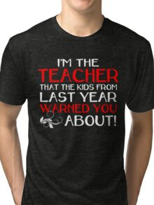 I'M THE TEACHER THAT THE KIDS FROM LAST YEAR WARNED YOU ABOUT Tri-blend T-Shirt