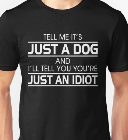 TELL ME IT'S JUST A DOG AND I'LL TELL YOU THAT YOU'RE JUST AN IDIOT Unisex T-Shirt