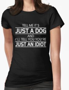 TELL ME IT'S JUST A DOG AND I'LL TELL YOU THAT YOU'RE JUST AN IDIOT Womens Fitted T-Shirt
