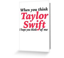 When you think Taylor Swift, I Hope you Think of Me! Greeting Card