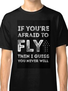if you're afraid to fly (black) Classic T-Shirt