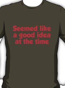 Seemed like a good idea at the time T-Shirt