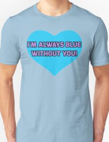 Blue without You! Unisex T-Shirt