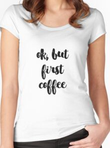 ok but first coffee Women's Fitted Scoop T-Shirt