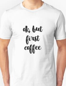 ok but first coffee Unisex T-Shirt