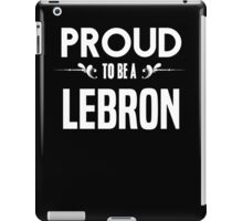 Proud to be a Lebron. Show your pride if your last name or surname is Lebron iPad Case/Skin