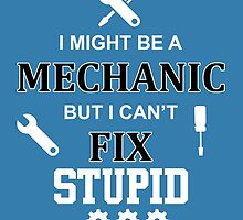 i might be a mechanic but i can't fix stupid by creativecm