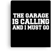 The garage is calling and i must go Canvas Print