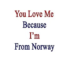 You Love Me Because I'm From Norway  Photographic Print