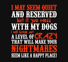 I MAY SEEM QUIETAND RESERVED BUT IF YOU MESS WITH MY DOGS I WILL BREAK OUT A LEVEL OF CRAZY THAT WILL MAKE YOUR NIGHTMARES SEEM LIKE A HAPPY PLACE Unisex T-Shirt