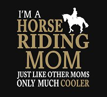 I'M A HORSE RIDING MOM JUST LIKE OTHER MOMS ONLY MUCH COOLER Unisex T-Shirt