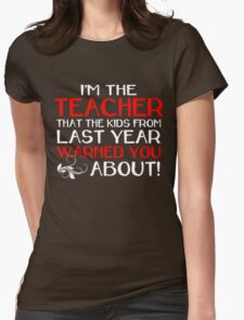 I'M THE TEACHER THAT THE KIDS FROM LAST YEAR WARNED YOU ABOUT Womens Fitted T-Shirt