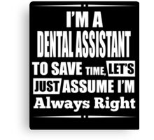 I'M A DENTAL ASSISTANT TO SAVE TIME, LET'S JUST ASSUME I'M ALWAYS RIGHT Canvas Print