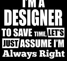 I'M A DESIGNER TO SAVE TIME, LET'S JUST ASSUME I'M ALWAYS RIGHT by BADASSTEES