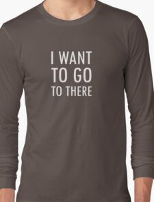 I want to go to there Long Sleeve T-Shirt