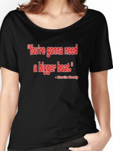 """You're gonna need a bigger boat."" - Martin Brody Women's Relaxed Fit T-Shirt"