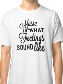 Music Is What Feelings Sound Like Classic T-Shirt