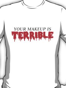 Your Makeup Is Terrible T-Shirt