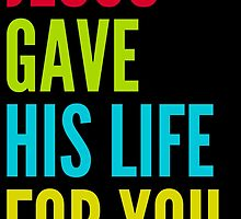 Jesus Gave His Life For You by theteeproject