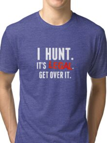I hunt. It's Legal. Get Over It.  (for Dark Background) Tri-blend T-Shirt