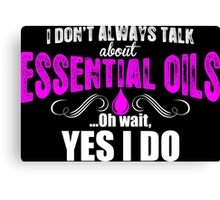 I Dont Always Talk About Essential Oils Oh Wait Yes I Do Canvas Print