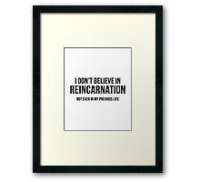 I Don't Believe In Reincarnation Framed Print