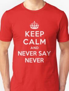 KEEP CALM AND NEVER SAY NEVER T-Shirt