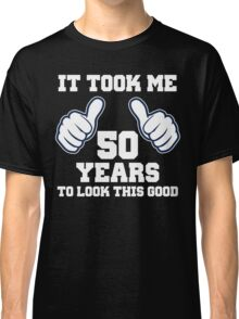 It Took Me 50 Years To Look This Good Classic T-Shirt