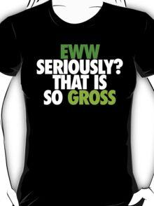EWW SERIOUSLY SO GROSS T-Shirt