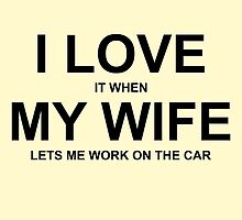 I LOVE IT WHEN MY WIFE LETS ME WORK ON THE CAR by creativecm