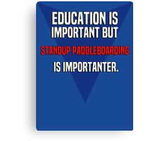 Education is important! But Standup paddleboarding is importanter. Canvas Print