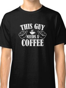 This Guy Needs A Coffee Classic T-Shirt
