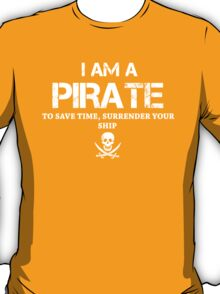 I AM A PIRATE. TO SAVE TIME, SURRENDER YOUR SHIP.. T-Shirt