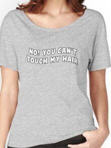 no you can't touch my hair Women's Relaxed Fit T-Shirt