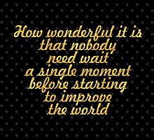 """""""How wonderful it is that nobody need wait a single moment before starting to improve the world """" - ANNE FRANK by Wordpower"""